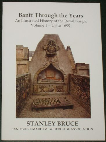 Banff Through the Years - An Illustrated History of the Royal Burgh up to 1699, by Stanley Bruce